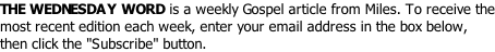 "THE WEDNESDAY WORD is a weekly Gospel article from Miles. To receive the most recent edition each week, enter your email address in the box below, then click the ""Subscribe"" button."
