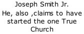 Joseph Smith Jr. He, also ,claims to have started the one True Church