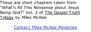 "These are short chapters taken from ""What's All This Nonsense about Jesus Being God?"" Vol. 2 of The Gospel Truth Trilogy by Miles McKee  Contact Miles McKee Ministries"