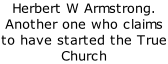 Herbert W Armstrong. Another one who claims to have started the True Church